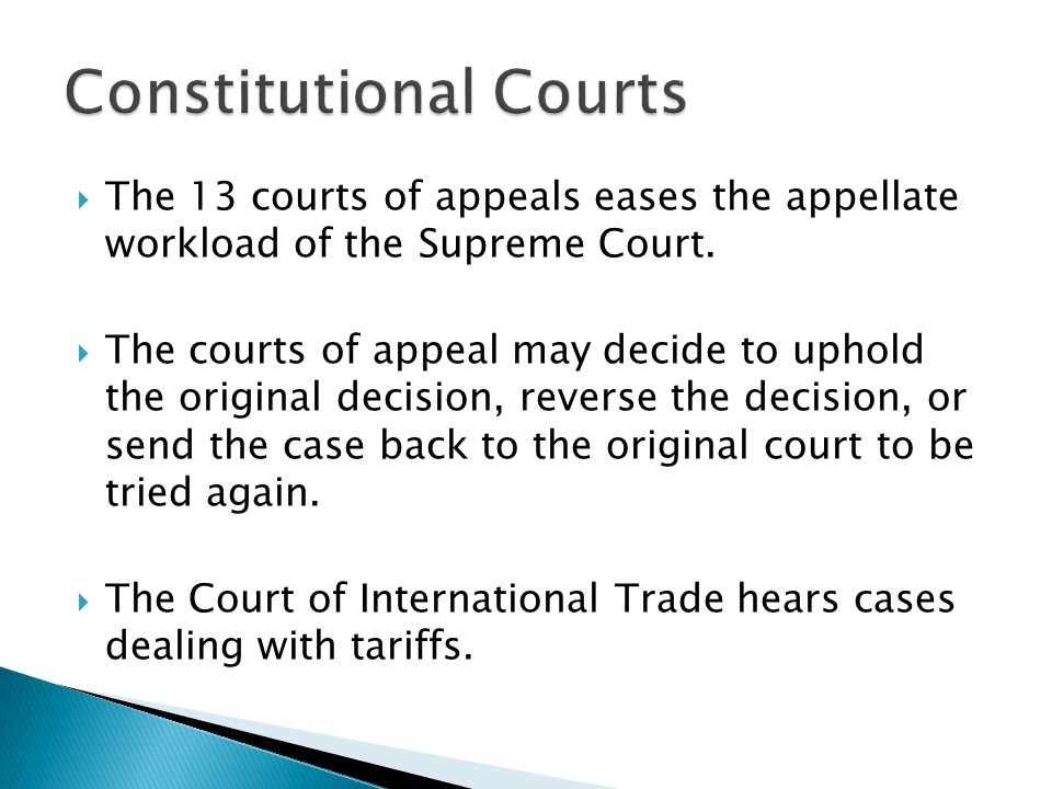 The 13 courts of appeals eases the appellate workload of the Supreme Court.  The courts of appeal may decide to uphold the original decision, rever