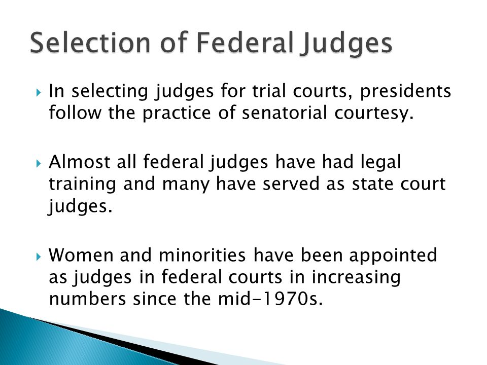  In selecting judges for trial courts, presidents follow the practice of senatorial courtesy.  Almost all federal judges have had legal training and