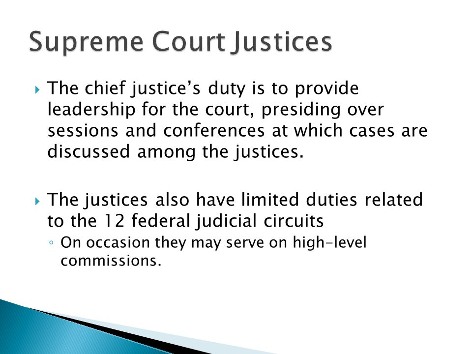  The chief justice's duty is to provide leadership for the court, presiding over sessions and conferences at which cases are discussed among the just