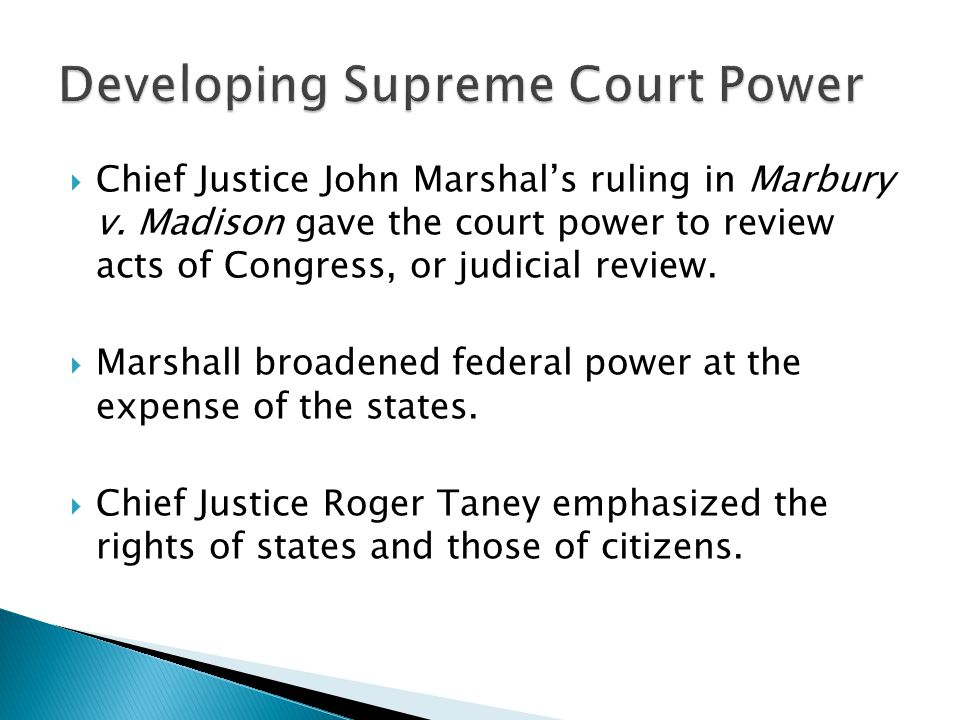  Chief Justice John Marshal's ruling in Marbury v. Madison gave the court power to review acts of Congress, or judicial review.  Marshall broadened