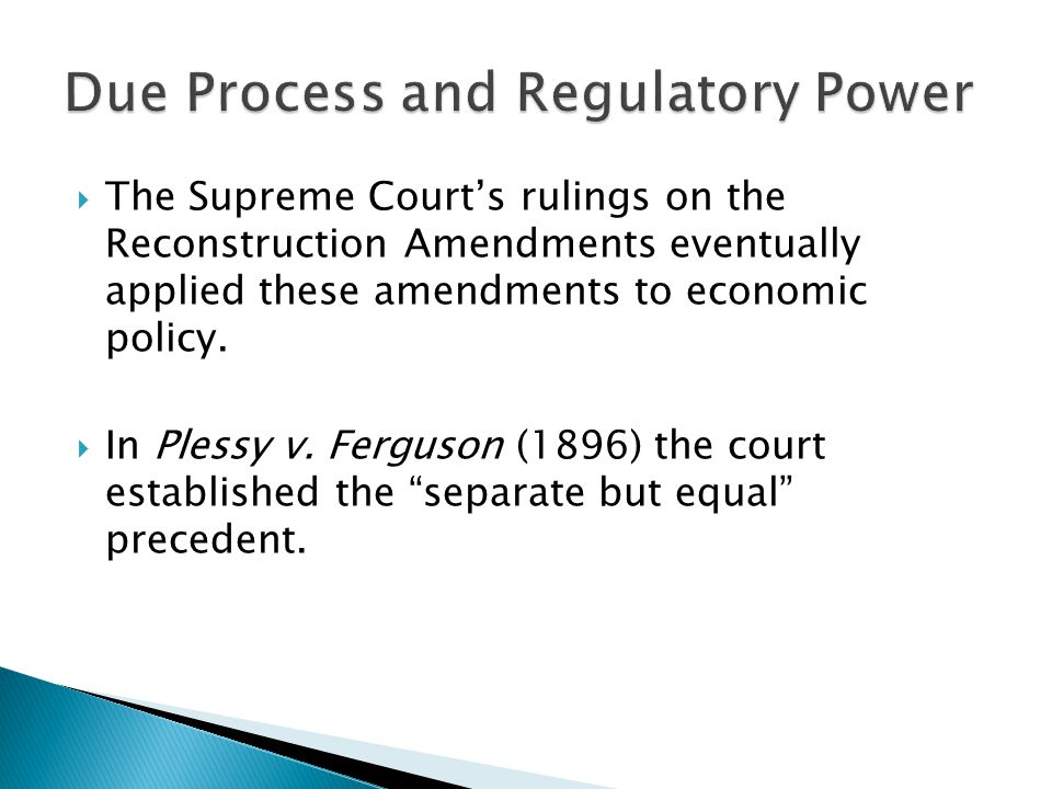  The Supreme Court's rulings on the Reconstruction Amendments eventually applied these amendments to economic policy.  In Plessy v. Ferguson (1896)