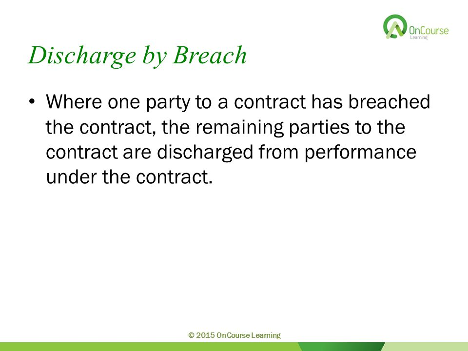 Discharge by Breach Where one party to a contract has breached the contract, the remaining parties to the contract are discharged from performance und