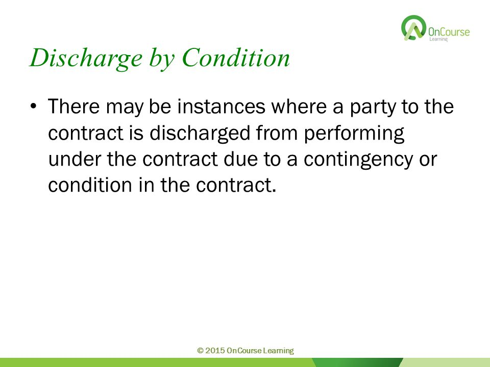 Discharge by Condition There may be instances where a party to the contract is discharged from performing under the contract due to a contingency or c