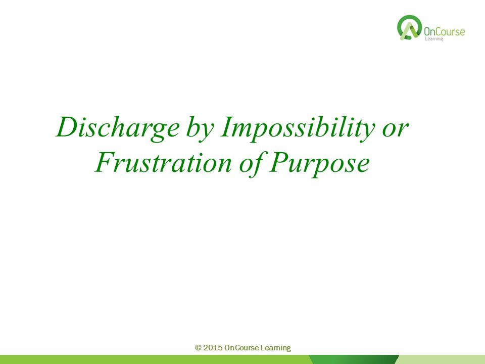 Discharge by Impossibility or Frustration of Purpose © 2015 OnCourse Learning