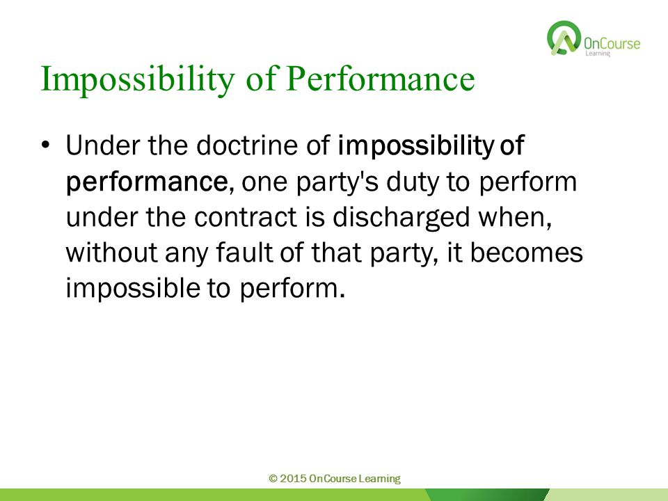 Impossibility of Performance Under the doctrine of impossibility of performance, one party s duty to perform under the contract is discharged when, without any fault of that party, it becomes impossible to perform.