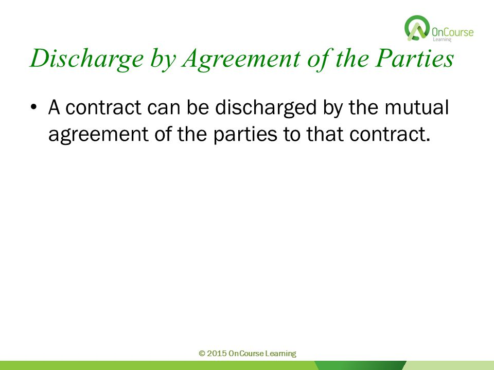 Discharge by Agreement of the Parties A contract can be discharged by the mutual agreement of the parties to that contract.