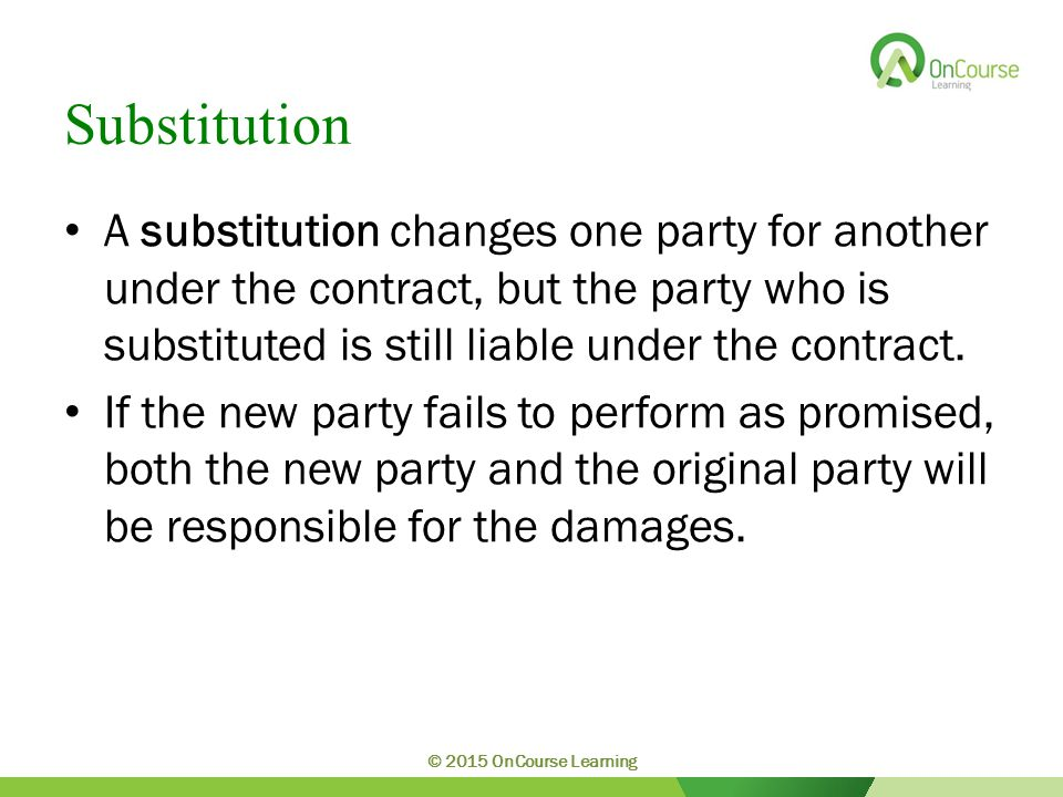 Substitution A substitution changes one party for another under the contract, but the party who is substituted is still liable under the contract. If