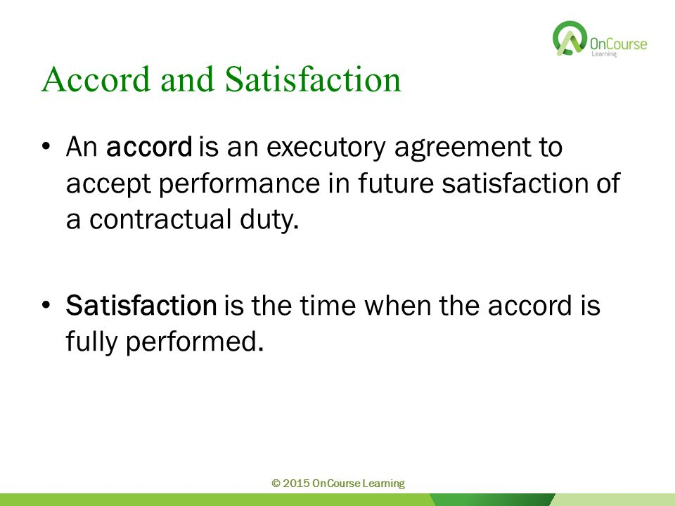 Accord and Satisfaction An accord is an executory agreement to accept performance in future satisfaction of a contractual duty.