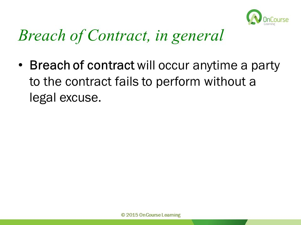 Breach of Contract, in general Breach of contract will occur anytime a party to the contract fails to perform without a legal excuse.