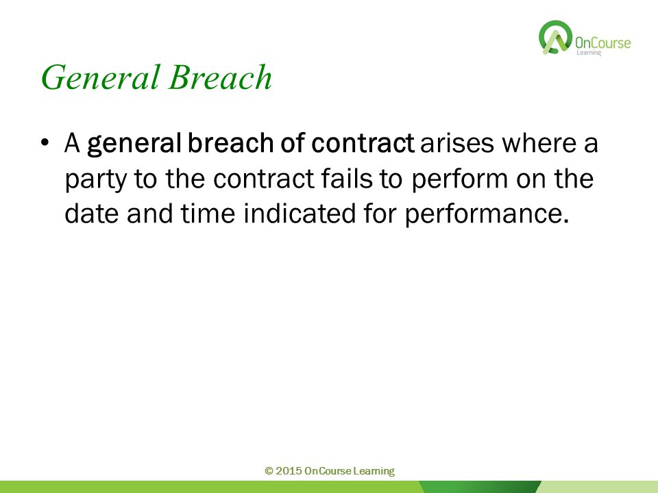 General Breach A general breach of contract arises where a party to the contract fails to perform on the date and time indicated for performance. © 20