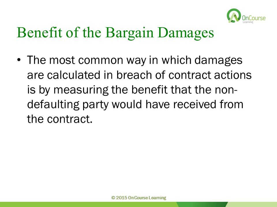 Benefit of the Bargain Damages The most common way in which damages are calculated in breach of contract actions is by measuring the benefit that the