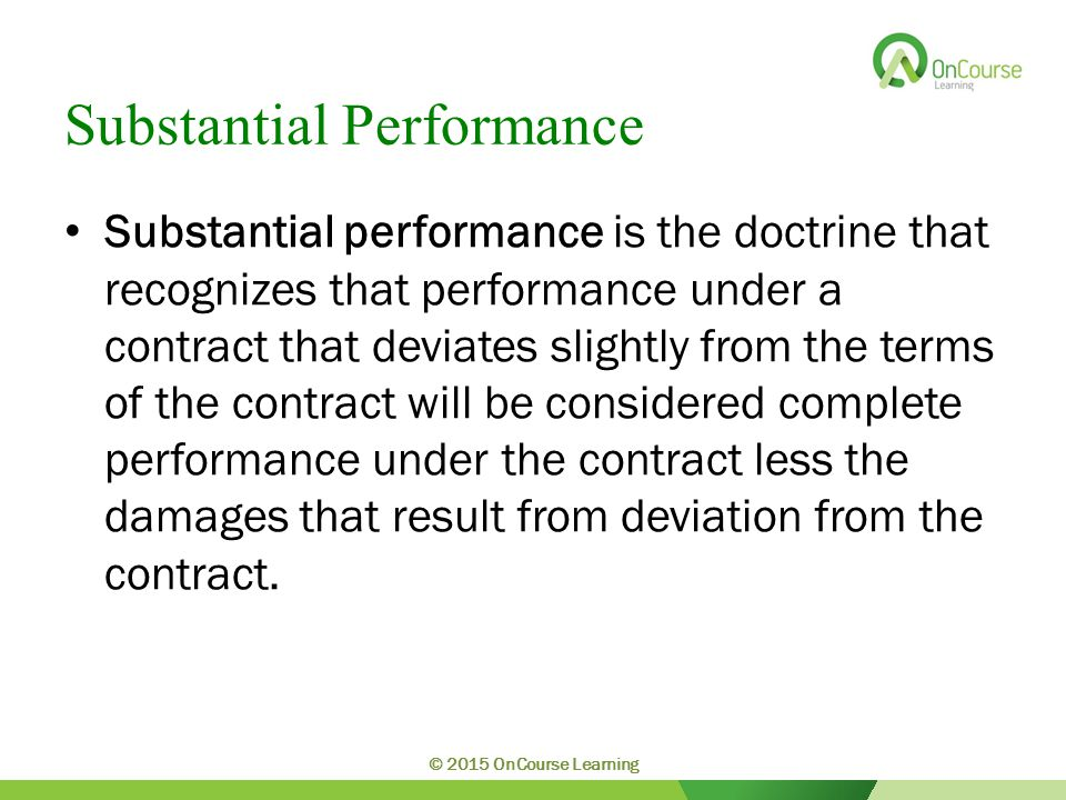 Substantial Performance Substantial performance is the doctrine that recognizes that performance under a contract that deviates slightly from the terms of the contract will be considered complete performance under the contract less the damages that result from deviation from the contract.