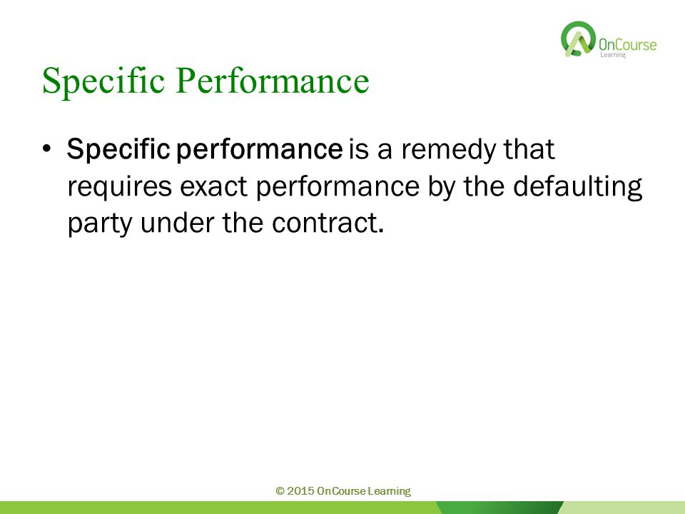 Specific Performance Specific performance is a remedy that requires exact performance by the defaulting party under the contract. © 2015 OnCourse Lear