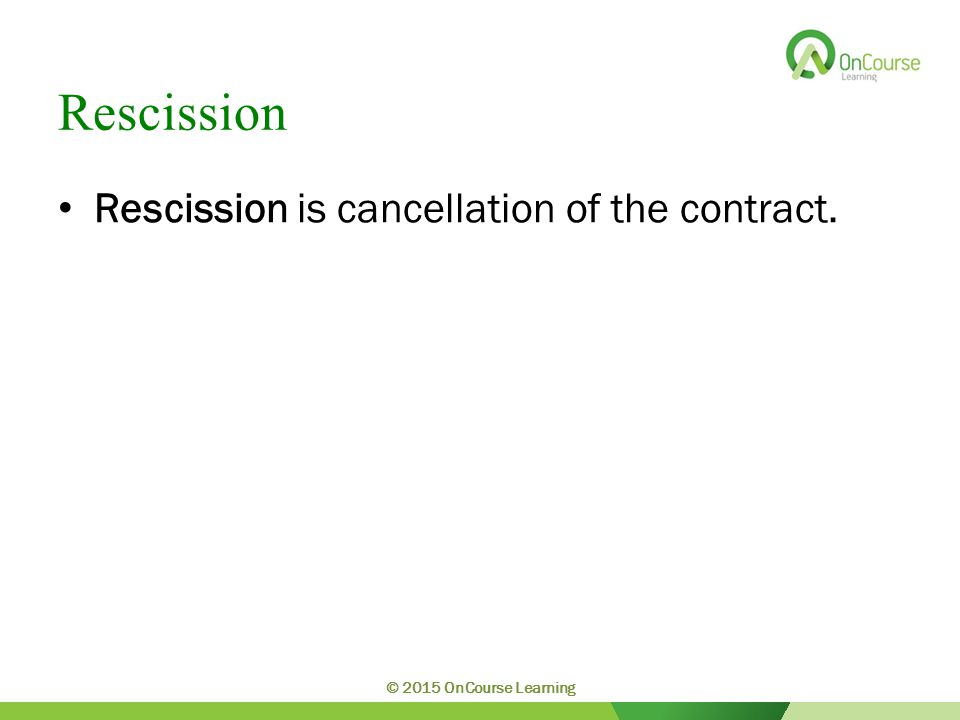 Rescission Rescission is cancellation of the contract. © 2015 OnCourse Learning