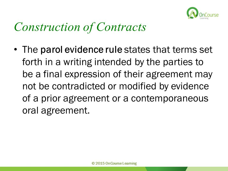 Construction of Contracts The parol evidence rule states that terms set forth in a writing intended by the parties to be a final expression of their a