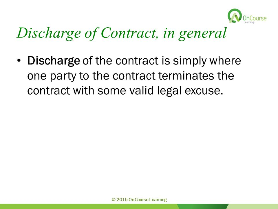 Discharge of Contract, in general Discharge of the contract is simply where one party to the contract terminates the contract with some valid legal excuse.