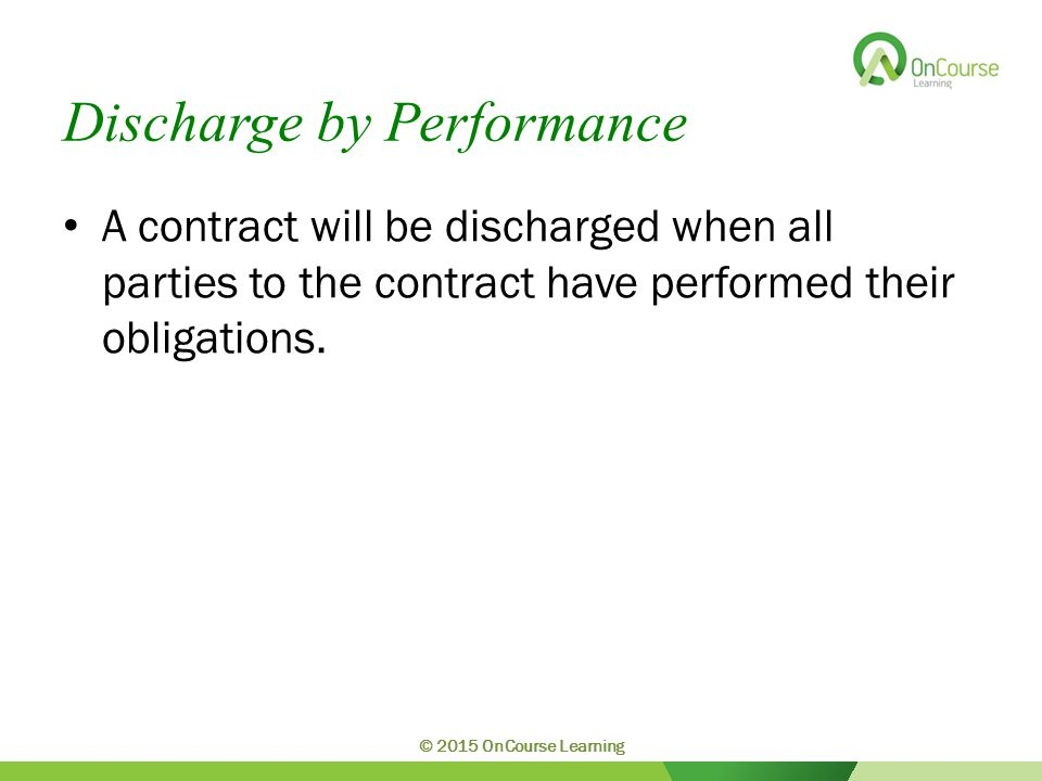 Discharge by Performance A contract will be discharged when all parties to the contract have performed their obligations. © 2015 OnCourse Learning