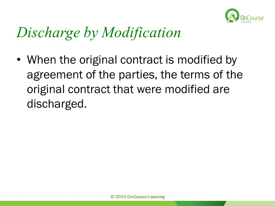 Discharge by Modification When the original contract is modified by agreement of the parties, the terms of the original contract that were modified ar