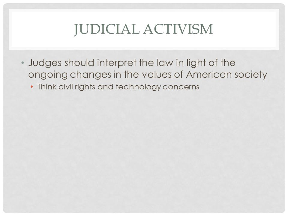 JUDICIAL ACTIVISM Judges should interpret the law in light of the ongoing changes in the values of American society Think civil rights and technology concerns