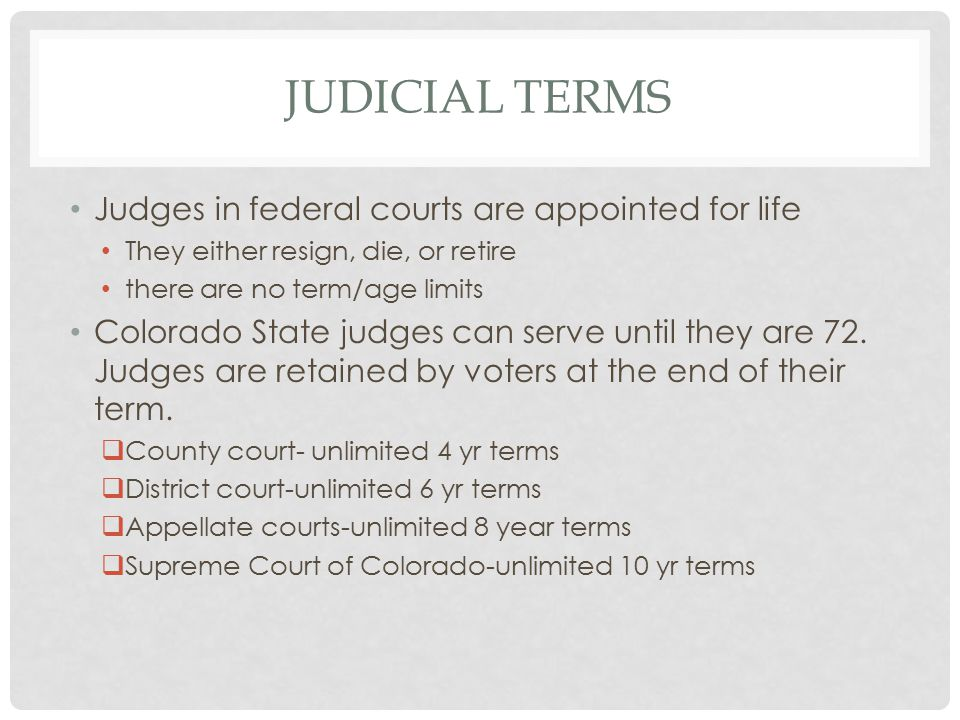 JUDICIAL TERMS Judges in federal courts are appointed for life They either resign, die, or retire there are no term/age limits Colorado State judges can serve until they are 72.