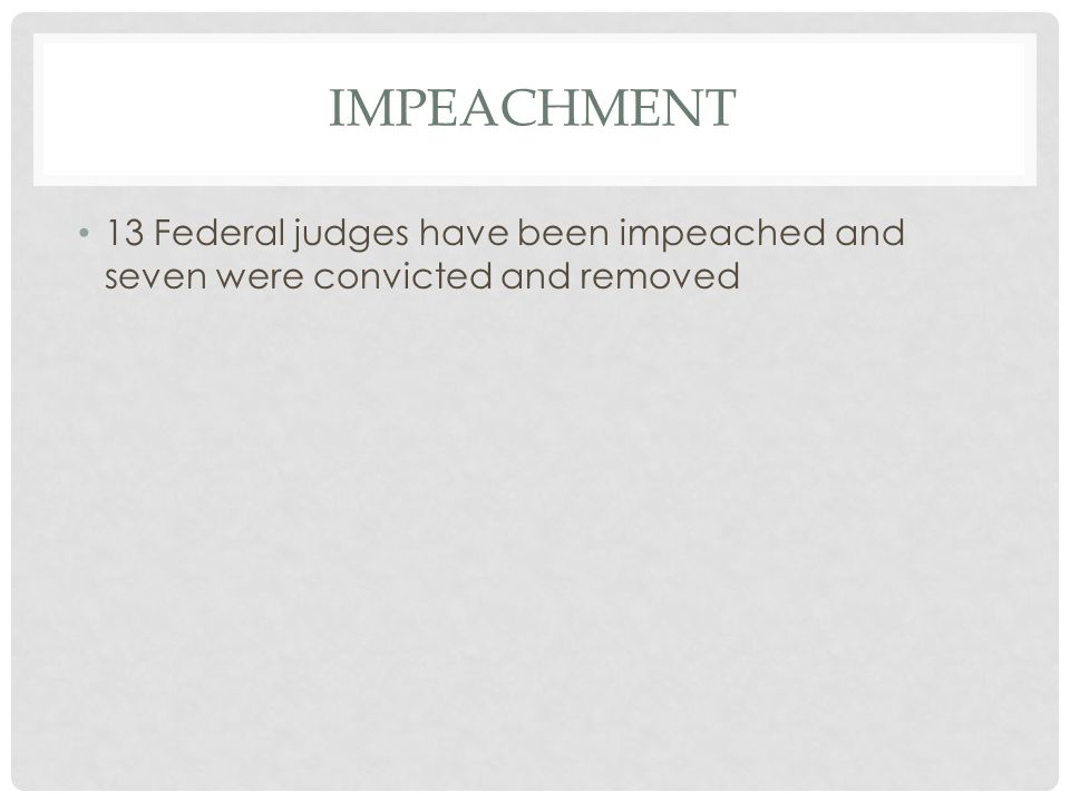 IMPEACHMENT 13 Federal judges have been impeached and seven were convicted and removed