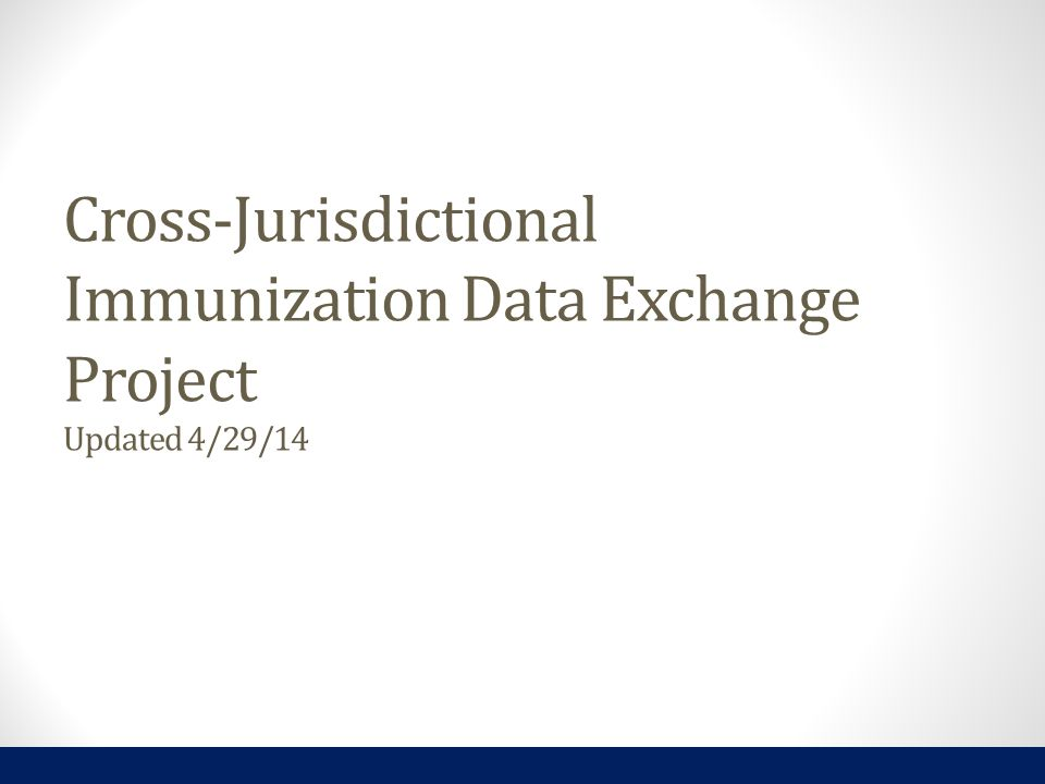 Cross-Jurisdictional Immunization Data Exchange Project Updated 4/29/14