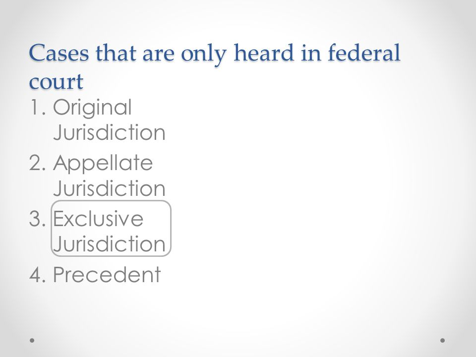 Cases that are only heard in federal court 1.Original Jurisdiction 2.Appellate Jurisdiction 3.Exclusive Jurisdiction 4.Precedent