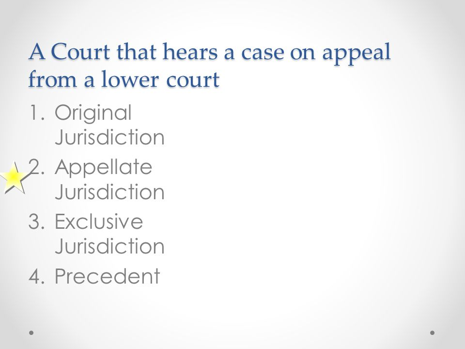 A Court that hears a case on appeal from a lower court 1.Original Jurisdiction 2.Appellate Jurisdiction 3.Exclusive Jurisdiction 4.Precedent