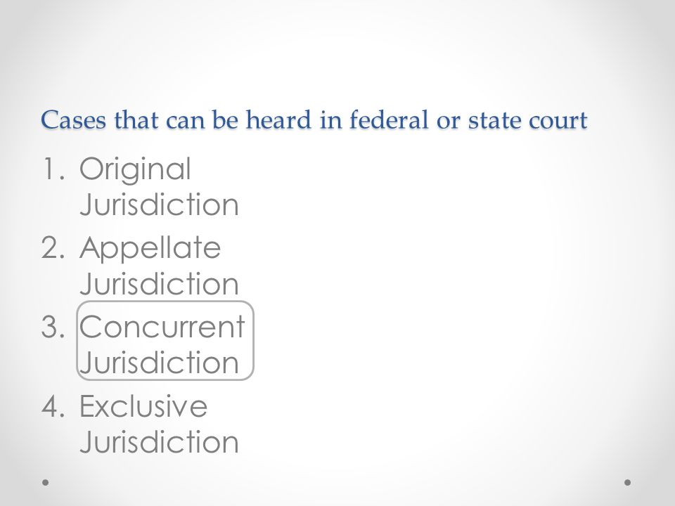 Cases that can be heard in federal or state court 1.Original Jurisdiction 2.Appellate Jurisdiction 3.Concurrent Jurisdiction 4.Exclusive Jurisdiction