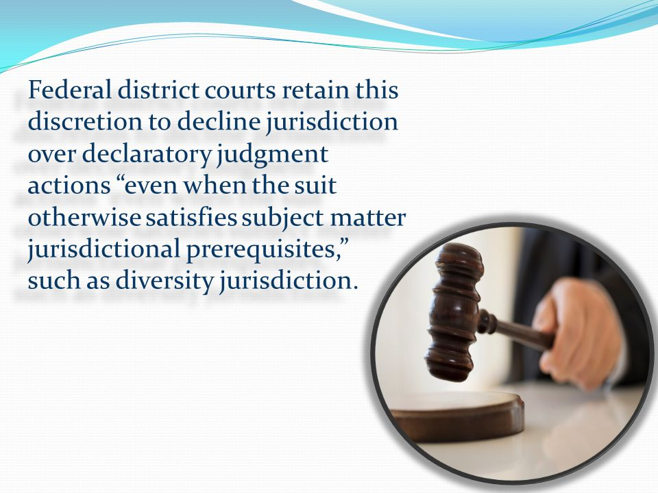 Federal district courts retain this discretion to decline jurisdiction over declaratory judgment actions even when the suit otherwise satisfies subject matter jurisdictional prerequisites, such as diversity jurisdiction.