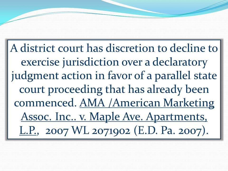 A district court has discretion to decline to exercise jurisdiction over a declaratory judgment action in favor of a parallel state court proceeding that has already been commenced.