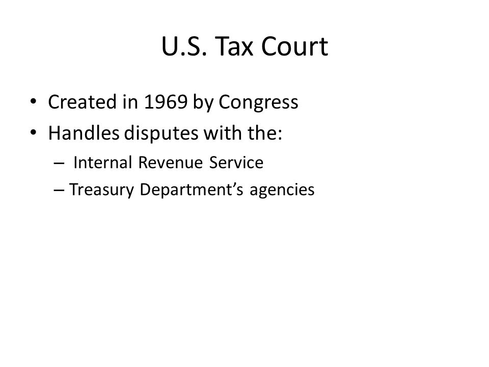 U.S. Tax Court Created in 1969 by Congress Handles disputes with the: – Internal Revenue Service – Treasury Department's agencies