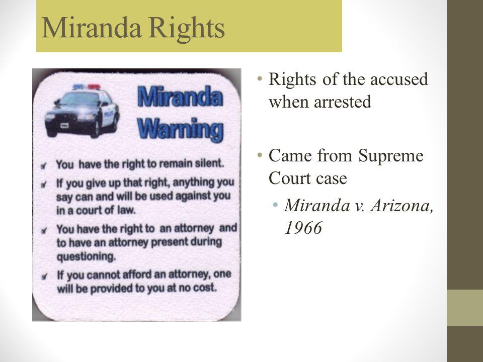 Miranda Rights Rights of the accused when arrested Came from Supreme Court case Miranda v. Arizona, 1966