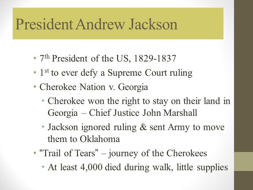 President Andrew Jackson 7 th President of the US, 1829-1837 1 st to ever defy a Supreme Court ruling Cherokee Nation v. Georgia Cherokee won the righ