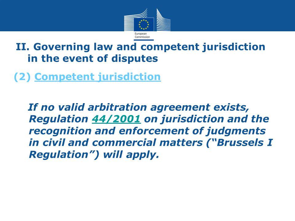 II. Governing law and competent jurisdiction in the event of disputes If no valid arbitration agreement exists, Regulation 44/2001 on jurisdiction and