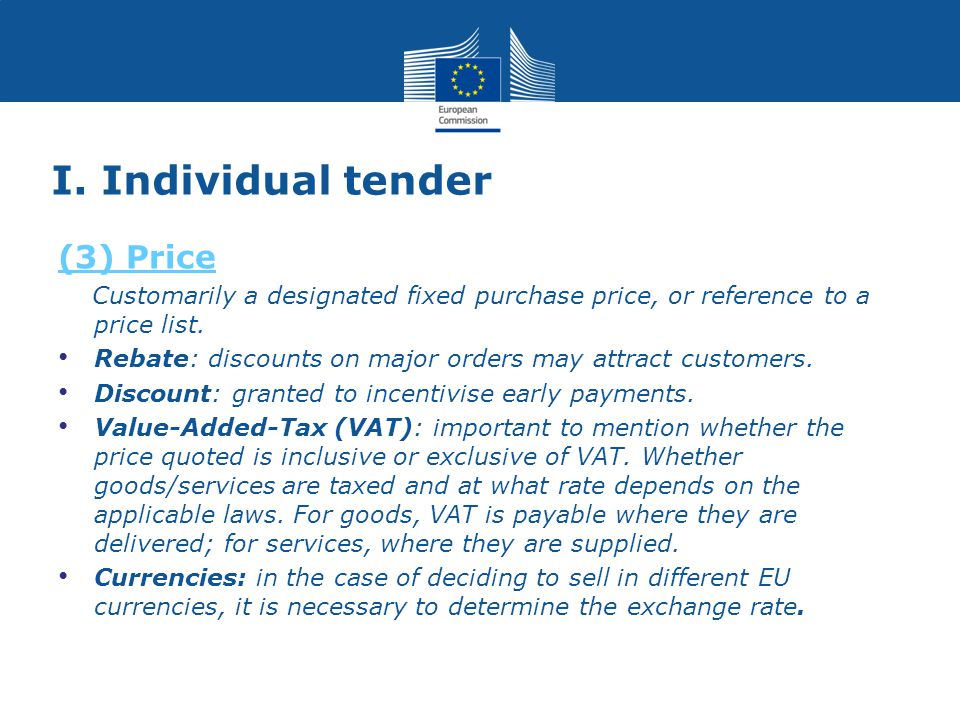 I. Individual tender (3) Price Customarily a designated fixed purchase price, or reference to a price list. Rebate: discounts on major orders may attr