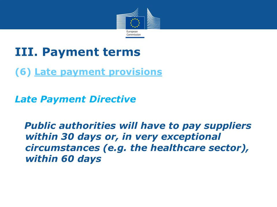 III. Payment terms Late Payment Directive Public authorities will have to pay suppliers within 30 days or, in very exceptional circumstances (e.g. the