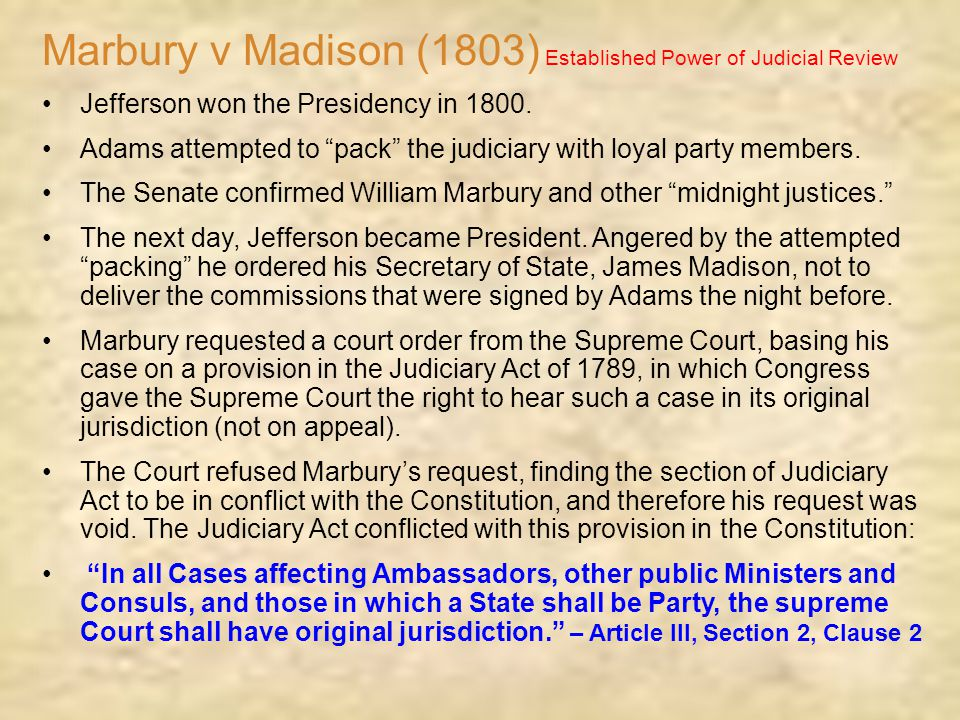 "Marbury v Madison (1803) Established Power of Judicial Review Jefferson won the Presidency in 1800. Adams attempted to ""pack"" the judiciary with loyal"