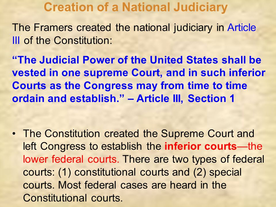 "Creation of a National Judiciary The Framers created the national judiciary in Article III of the Constitution: ""The Judicial Power of the United Stat"