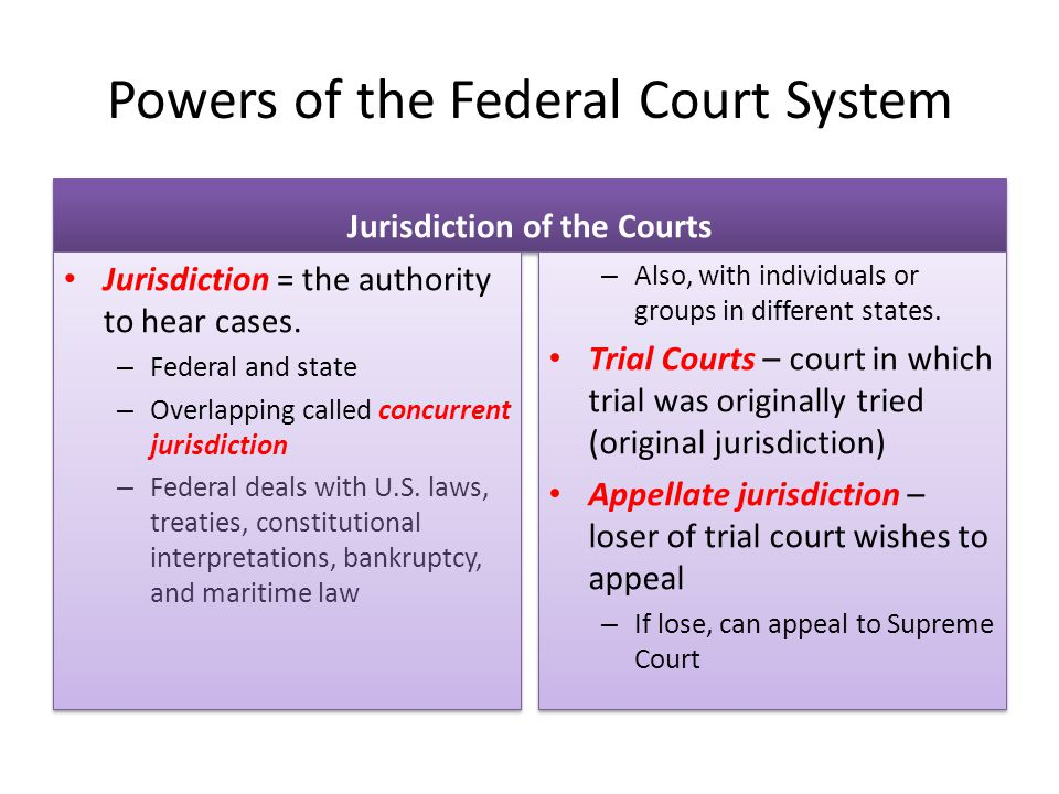 Powers of the Federal Court System Jurisdiction = the authority to hear cases. – Federal and state – Overlapping called concurrent jurisdiction – Fede