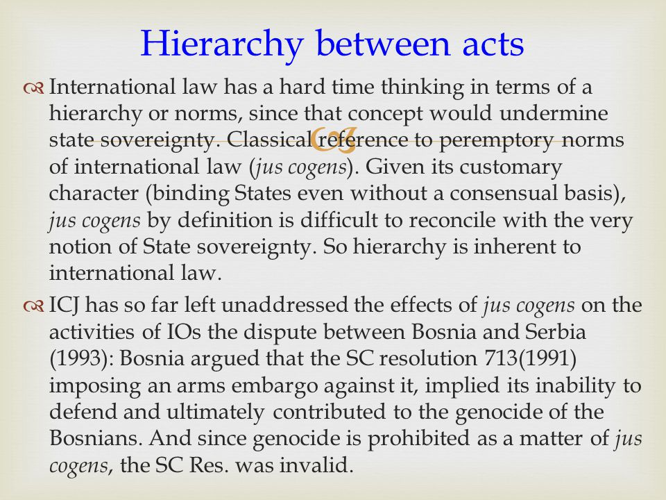   International law has a hard time thinking in terms of a hierarchy or norms, since that concept would undermine state sovereignty.