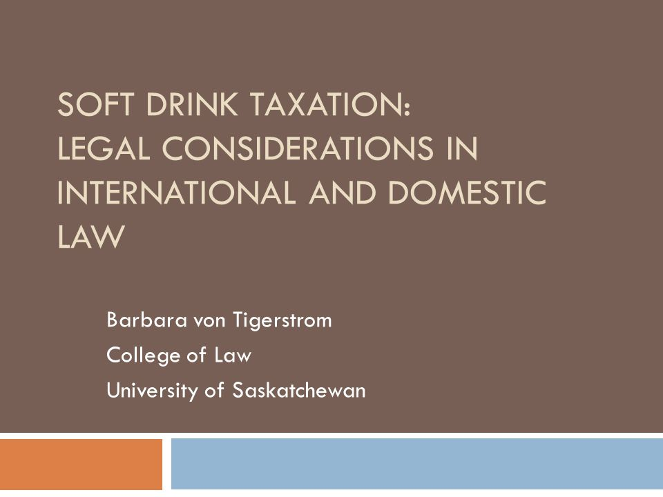 SOFT DRINK TAXATION: LEGAL CONSIDERATIONS IN INTERNATIONAL AND DOMESTIC LAW Barbara von Tigerstrom College of Law University of Saskatchewan