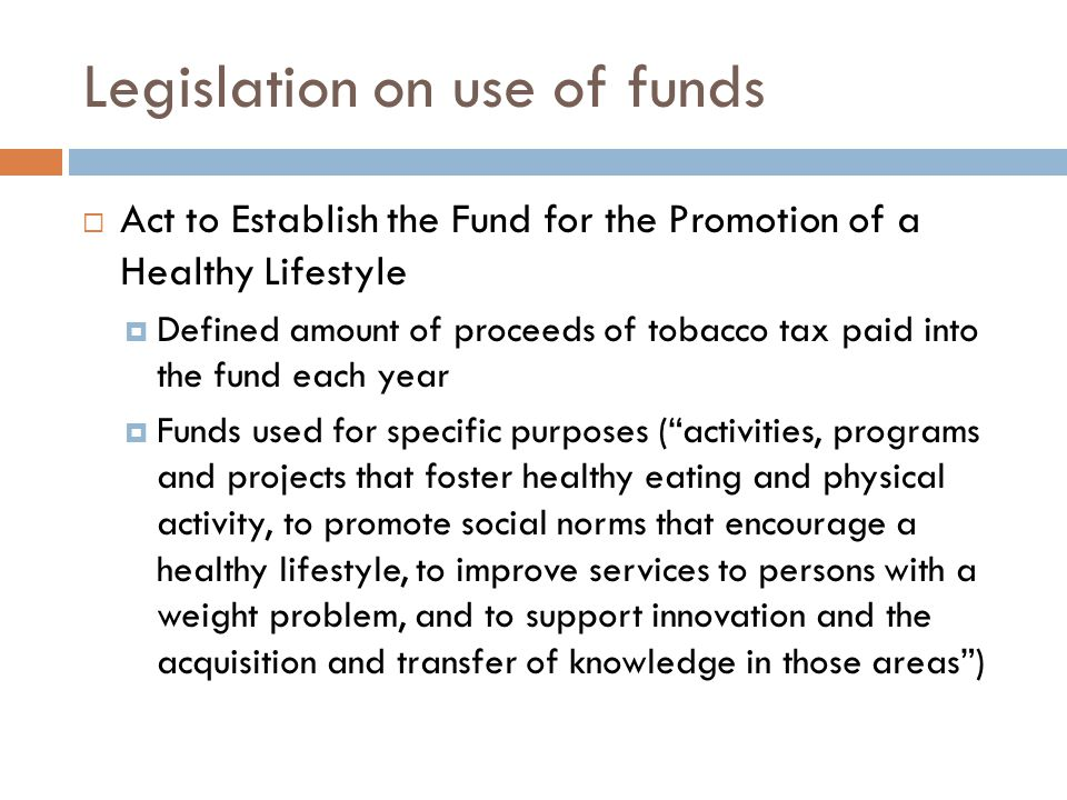 Legislation on use of funds  Act to Establish the Fund for the Promotion of a Healthy Lifestyle  Defined amount of proceeds of tobacco tax paid into the fund each year  Funds used for specific purposes ( activities, programs and projects that foster healthy eating and physical activity, to promote social norms that encourage a healthy lifestyle, to improve services to persons with a weight problem, and to support innovation and the acquisition and transfer of knowledge in those areas )