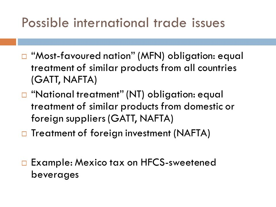 Possible international trade issues  Most-favoured nation (MFN) obligation: equal treatment of similar products from all countries (GATT, NAFTA)  National treatment (NT) obligation: equal treatment of similar products from domestic or foreign suppliers (GATT, NAFTA)  Treatment of foreign investment (NAFTA)  Example: Mexico tax on HFCS-sweetened beverages
