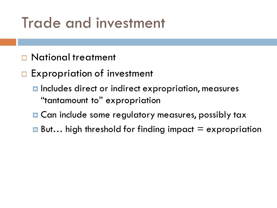 Trade and investment  National treatment  Expropriation of investment  Includes direct or indirect expropriation, measures tantamount to expropriation  Can include some regulatory measures, possibly tax  But… high threshold for finding impact = expropriation