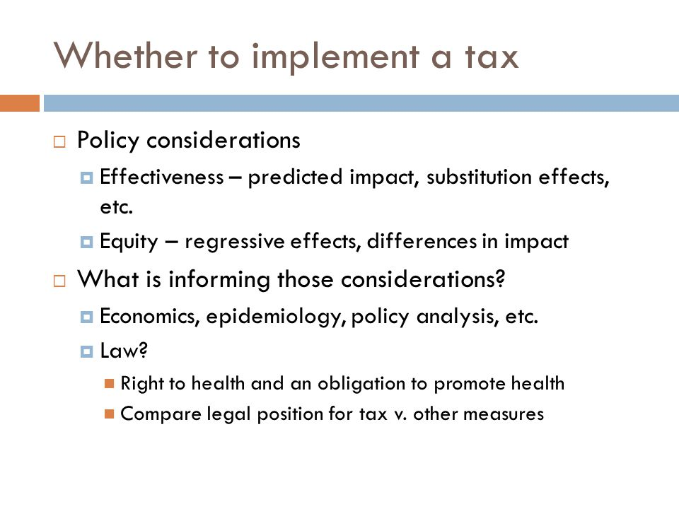 Whether to implement a tax  Policy considerations  Effectiveness – predicted impact, substitution effects, etc.
