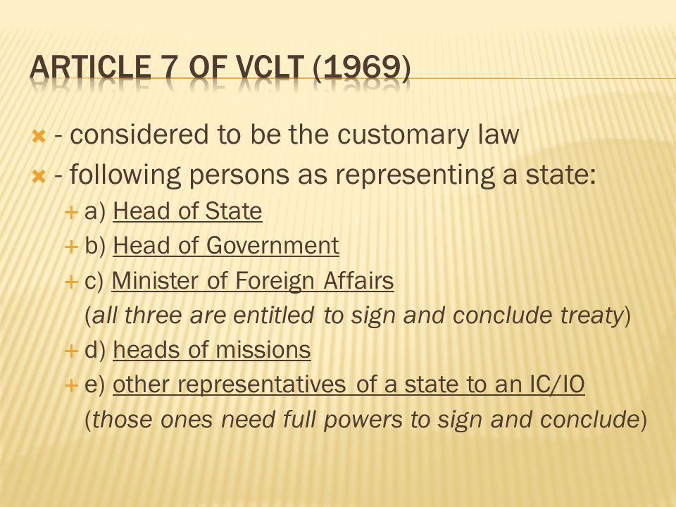  - considered to be the customary law  - following persons as representing a state:  a) Head of State  b) Head of Government  c) Minister of Foreign Affairs (all three are entitled to sign and conclude treaty)  d) heads of missions  e) other representatives of a state to an IC/IO (those ones need full powers to sign and conclude)