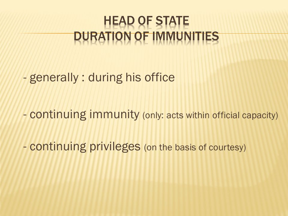 - generally : during his office - continuing immunity (only: acts within official capacity) - continuing privileges (on the basis of courtesy)