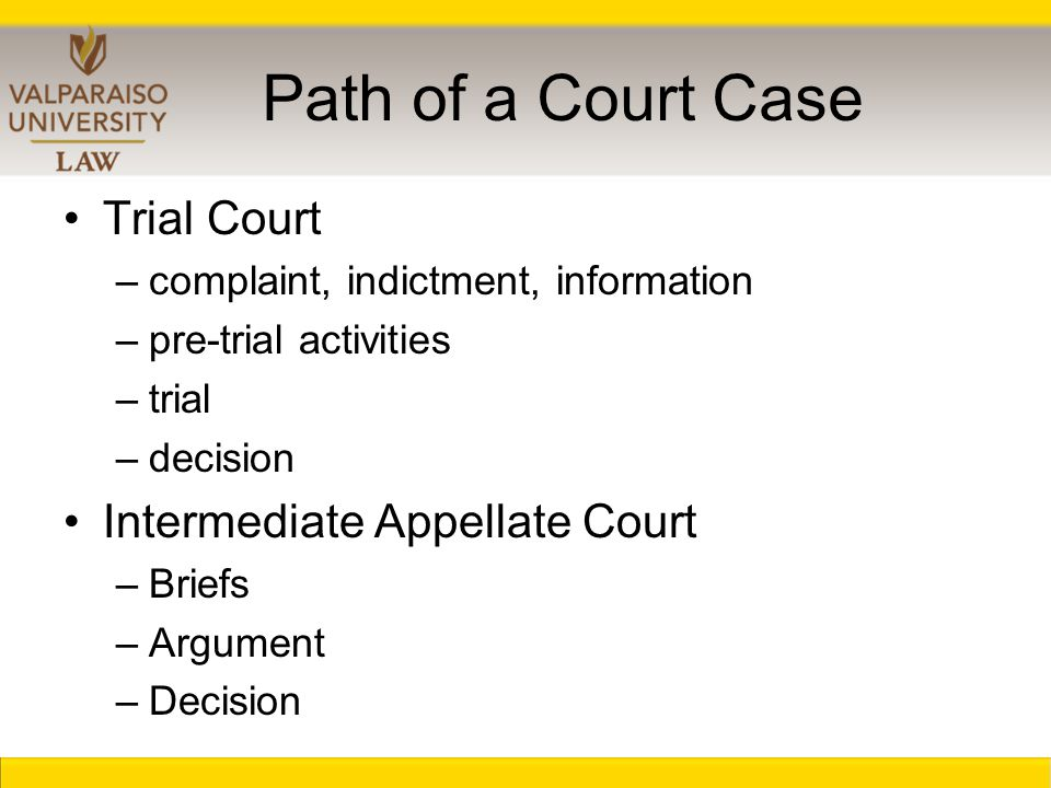 Path of a Court Case Trial Court –complaint, indictment, information –pre-trial activities –trial –decision Intermediate Appellate Court –Briefs –Argument –Decision