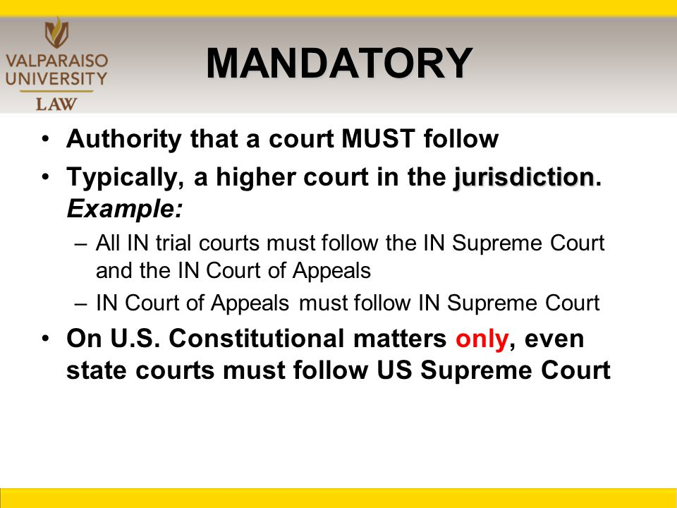 MANDATORY Authority that a court MUST follow jurisdictionTypically, a higher court in the jurisdiction.